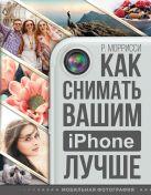 Моррисси Р. - Как снимать вашим iPhone лучше' обложка книги