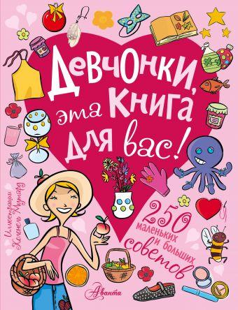 Девчонки, эта книга для вас! 250 маленьких и больших советов .