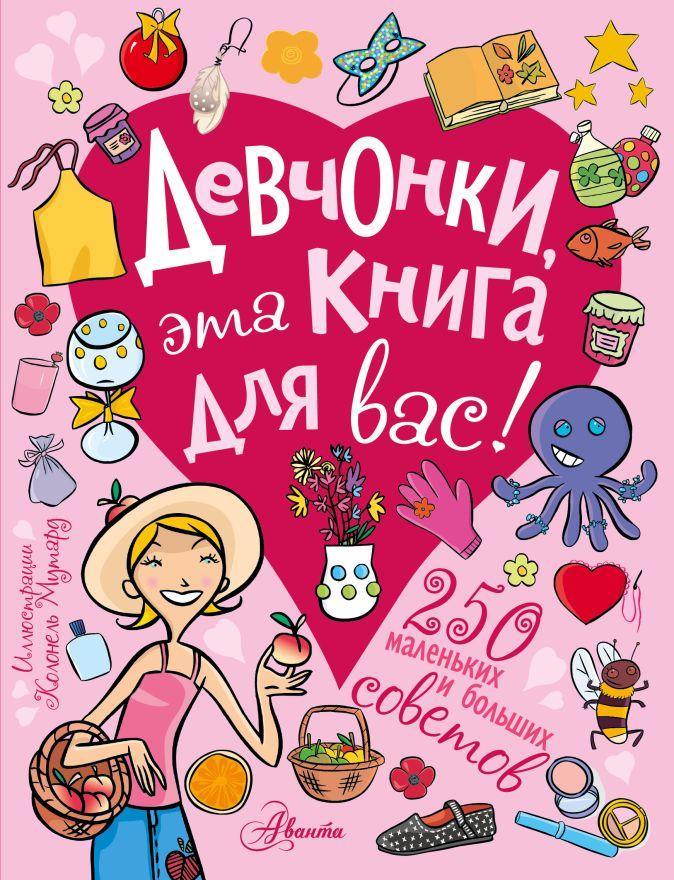 Девчонки, эта книга для вас! 250 маленьких и больших советов