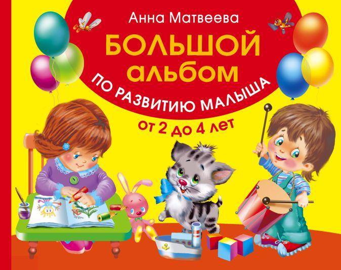 Большой альбом по развитию малыша от 2 до 4 лет Матвеева А.С.