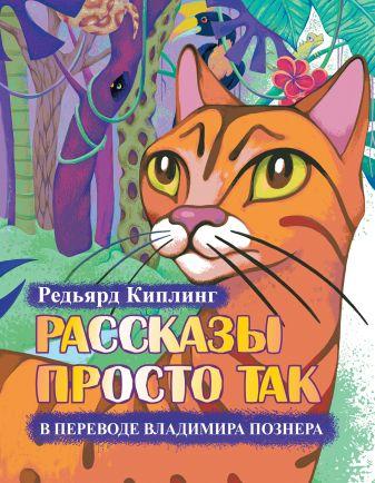 Редьярд Киплинг - Рассказы просто так в переводе Владимира Познера обложка книги