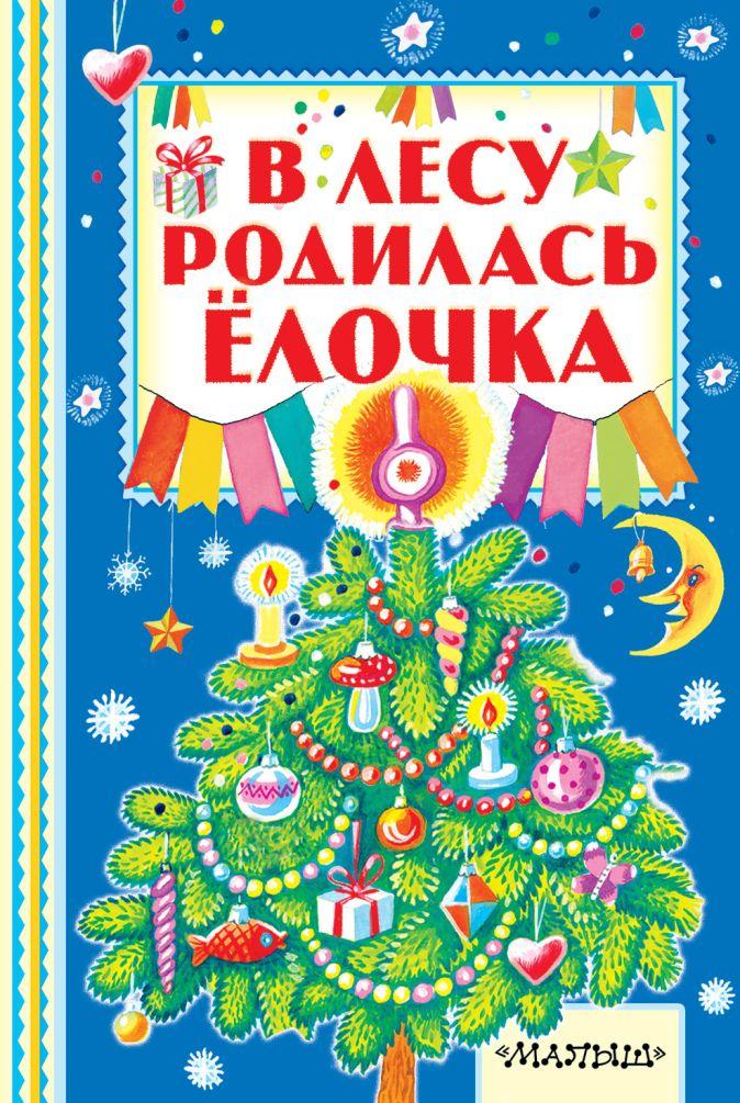 В лесу родилась ёлочка С. Маршак, А. Барто, С. Михалков.