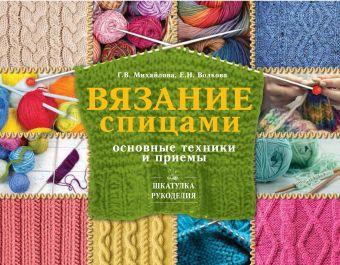 Вязание спицами: основные техники и приемы Волкова Е.Н., Михайлова Т.В.