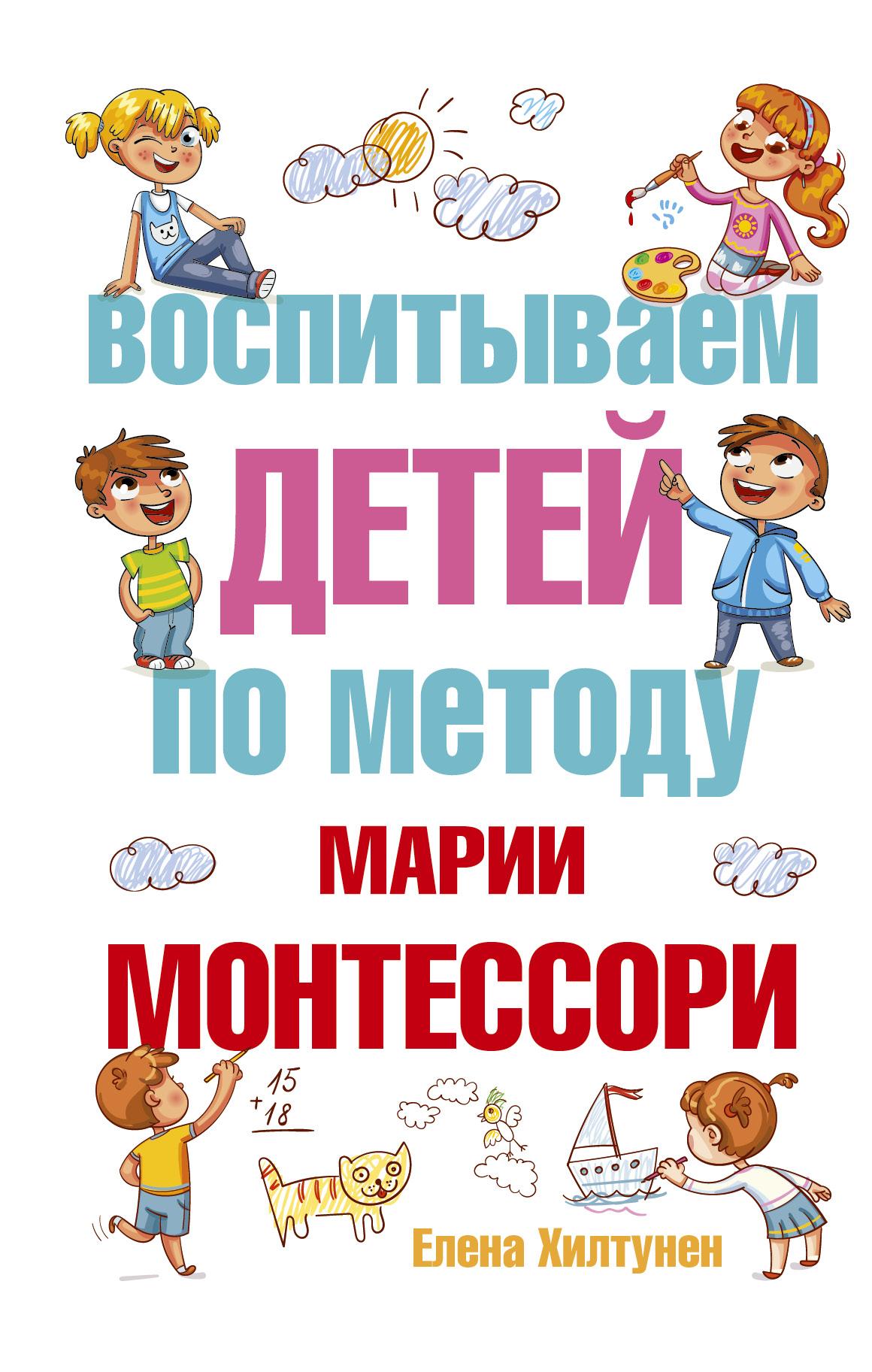 Хилтунен Е.А. Воспитываем детей по методу Марии Монтессори как помочь ребенку стать увереннее по методу монтессори