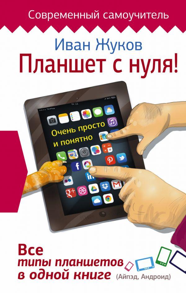 Жуков Иван Планшет с нуля! Все типы планшетов в одной книге (Айпед и Андроид)
