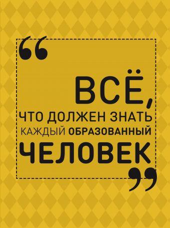Всё, что должен знать каждый образованный человек Блохина И.В.