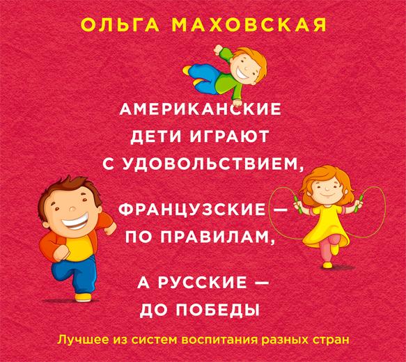 Маховская О.И. Аудиокн. Маховская. Американские дети играют с удовольствием, французские - по правилам, а русские - до победы маховская ольга ивановна