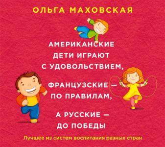 Маховская О.И. - Американские дети играют с удовольствием, французские - по правилам, а русские - до победы (на CD диске) обложка книги