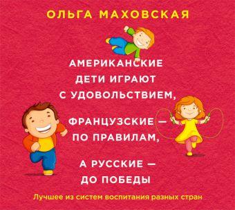 Американские дети играют с удовольствием, французские - по правилам, а русские - до победы (на CD диске) Маховская О.И.