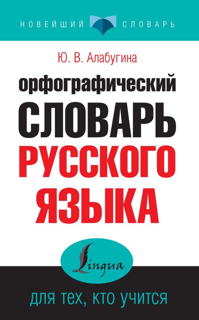 Ю. В. Алабугина - Орфографический словарь русского языка для тех, кто учится обложка книги