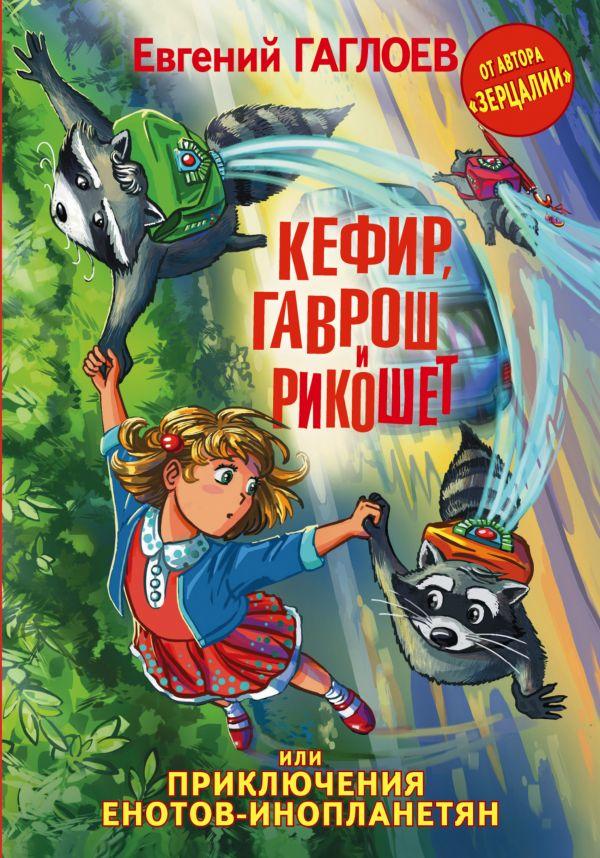 Кефир, Гаврош и Рикошет, или Приключения енотов-инопланетян Гаглоев Е.Ф.