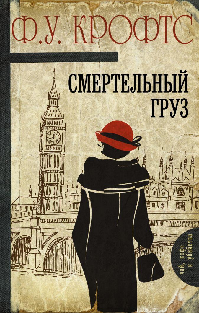 Фримен Уиллс Крофтс - Смертельный груз обложка книги