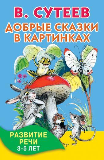 Добрые сказки в картинках. Развитие речи. 3-5 лет Сутеев В.Г.