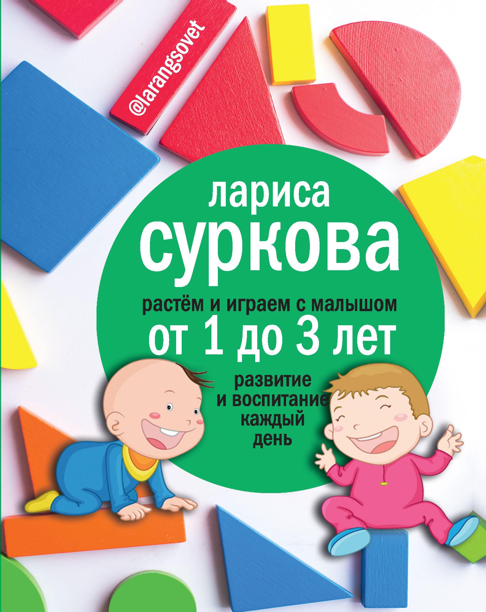 Суркова Лариса Михайловна Растем и играем с малышом от 1 до 3 лет: развитие и воспитание каждый день