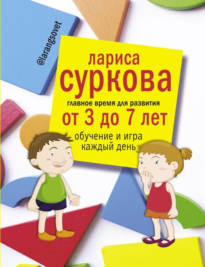 Суркова Лариса - Главное время для развития от 3 до 7 лет: обучение и игра каждый день обложка книги