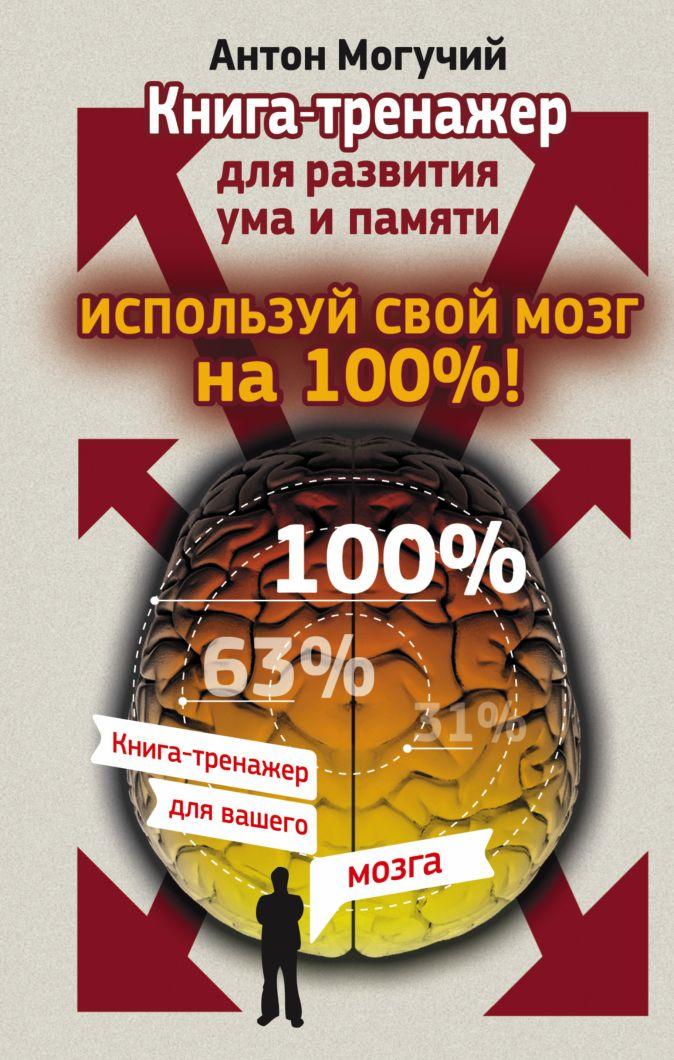 Могучий Антон - Используй свой мозг на 100%! Книга-тренажер для развития ума и памяти обложка книги