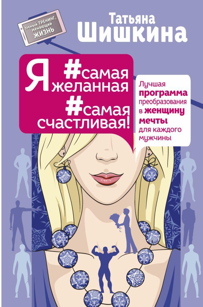 Татьяна Шишкина - Я #самая желанная #самая счастливая! Лучшая программа преобразования в женщину мечты для каждого мужчины обложка книги