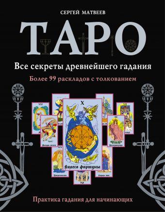 Таро. Все секреты древнейшего гадания. Более 99 раскладов с толкованием. Практика гадания для начинающих Матвеев С.А.