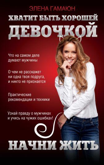 Элена Гамаюн - Хватит быть хорошей девочкой, начни жить обложка книги