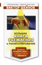 Большая книга убеждения и манипулирования: приемы воздействия — скрытого и явного