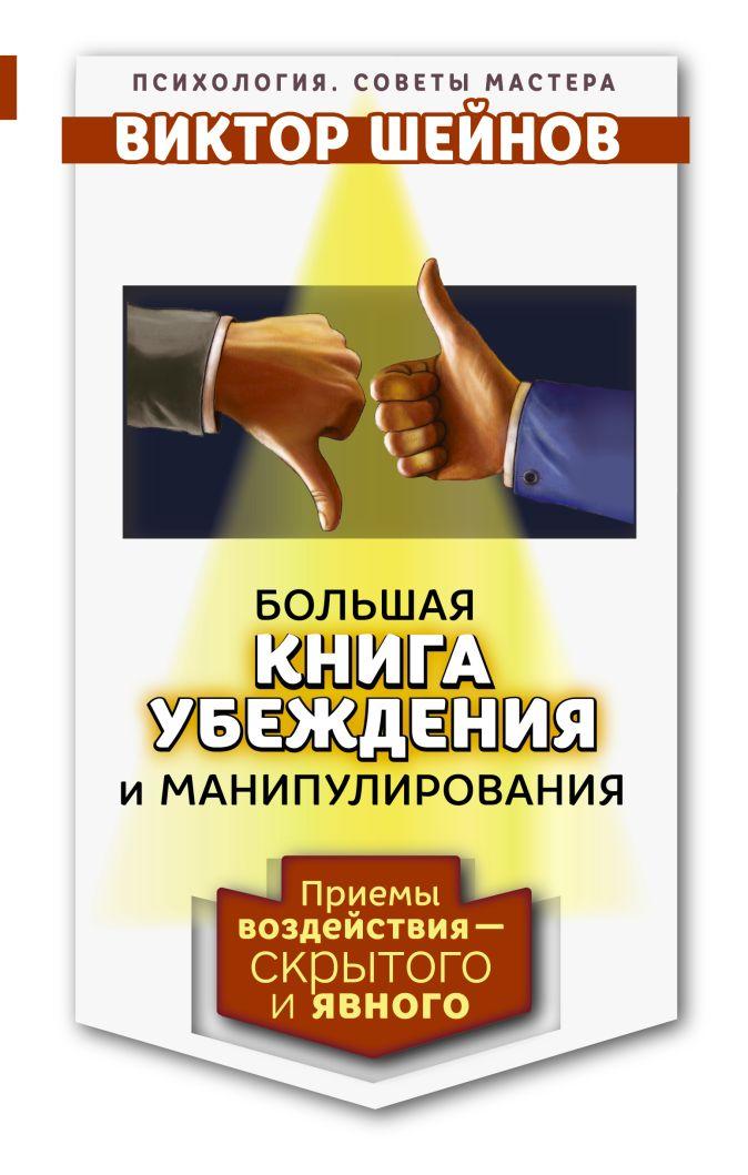 Большая книга убеждения и манипулирования: приемы воздействия — скрытого и явного Виктор Шейнов