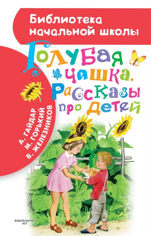 Голубая чашка. Рассказы про детей Гайдар А.П., Горький М., Железников В.К.