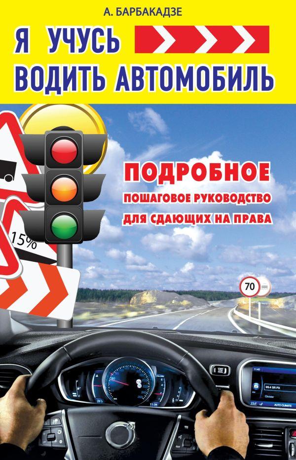 Я учусь водить автомобиль. Подробное пошаговое руководство для сдающих на права Барбакадзе А.О.