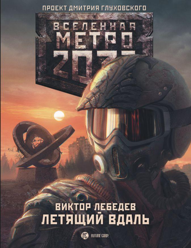 Виктор Лебедев - Метро 2033: Летящий вдаль обложка книги