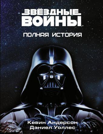 Звёздные войны. Полная история Андерсон К., Уоллес Д.