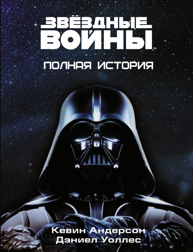 Кевин Андерсон, Дэниэл Уоллес - Звёздные войны. Полная история обложка книги