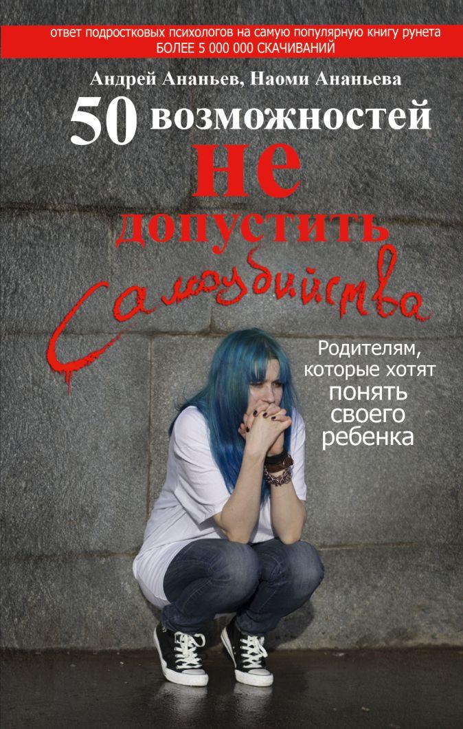50 возможностей не допустить самоубийства. Родителям, которые хотят понять своего ребенка Андрей Ананьев, Наоми Ананьева