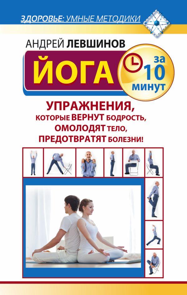 Йога за 10 минут. Упражнения, которые вернут бодрость, омолодят тело, предотвратят болезни! Левшинов А.А.