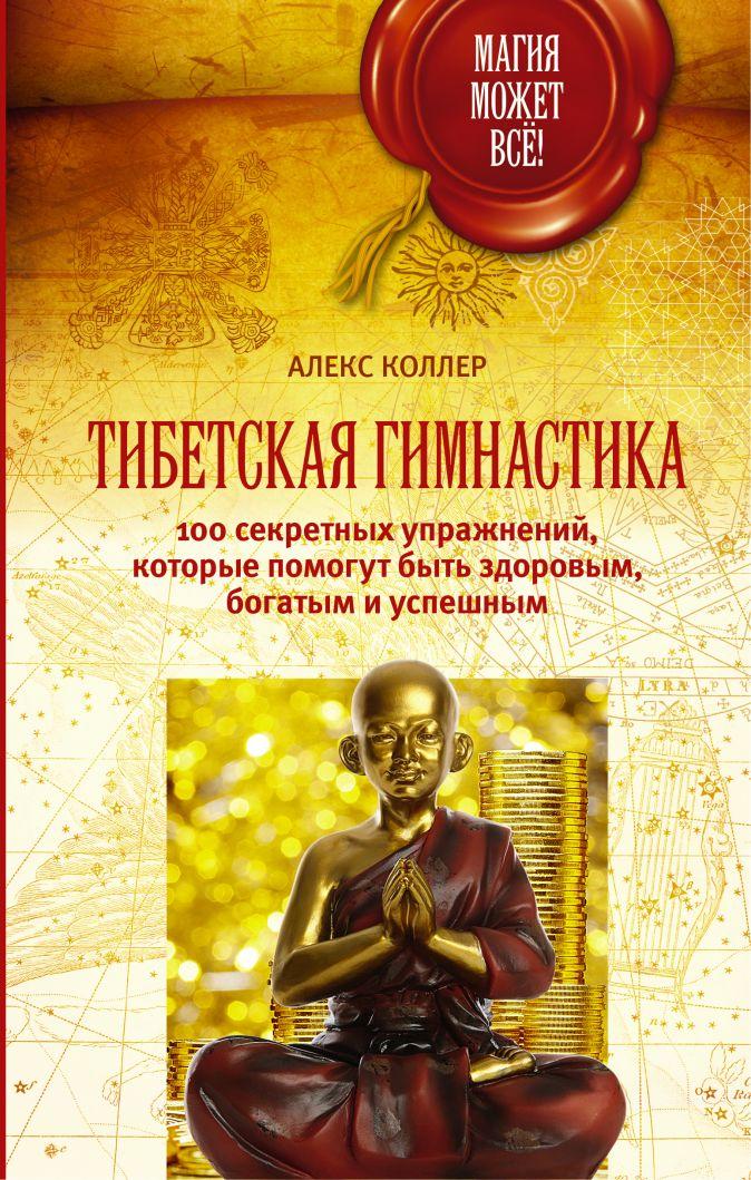 Алекс Коллер - Тибетская гимнастика. 100 секретных упражнений, которые помогут быть здоровым, богатым и успешным обложка книги