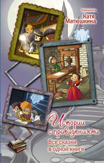 Истории с привидениями. Все сказки в одной книге Матюшкина К.