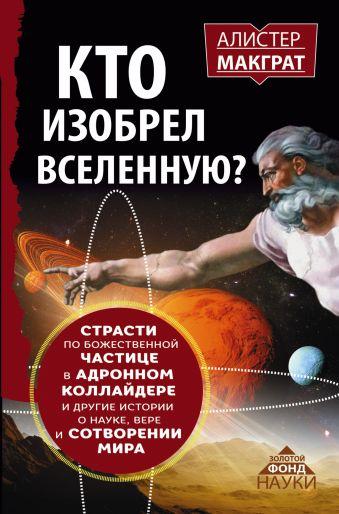 КТО ИЗОБРЕЛ ВСЕЛЕННУЮ? Страсти по божественной частице в адронном коллайдере и другие истории о науке, вере и сотворении мира Макграт Алистер