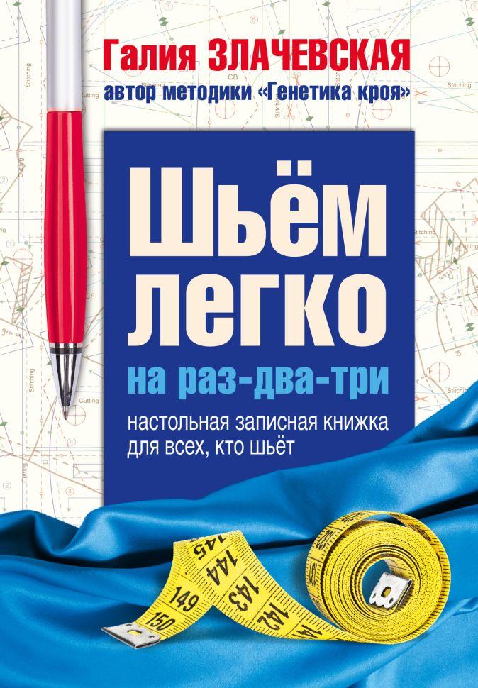Галия Злачевская - Шьем легко на раз-два-три. Настольная записная книжка для всех, кто шьет обложка книги