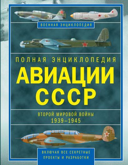 Полная энциклопедия авиации СССР Второй мировой 1939-1945. Включая все секретные проекты и разработки - фото 1