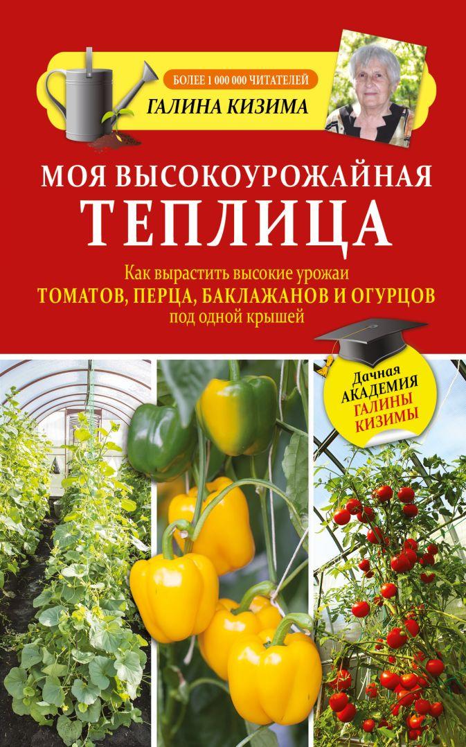 Кизима Г.А. - Моя высокоурожайная теплица. Как вырастить высокие урожаи томатов, перца, баклажанов и огурцов под одной крышей обложка книги