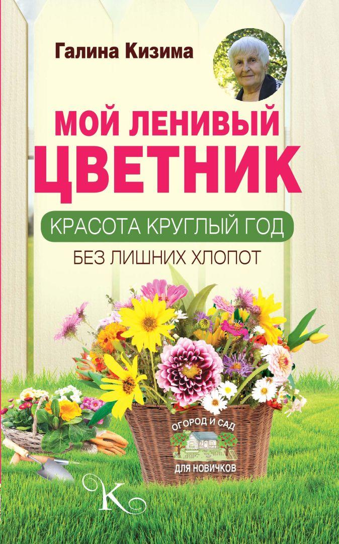 Галина Кизима - Мой ленивый цветник. Красота круглый год без лишних хлопот обложка книги