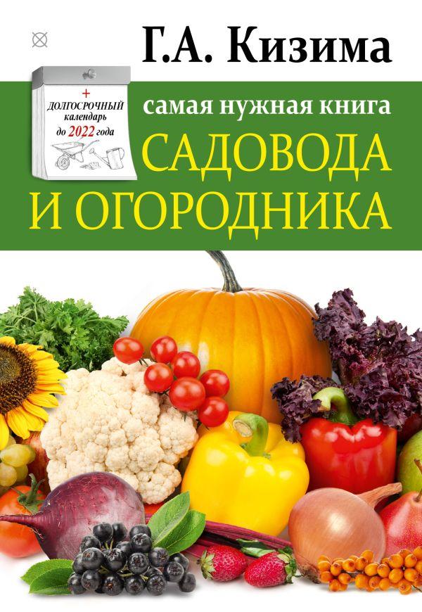 Самая нужная книга огородника и садовода с долгосрочным календарём до 2022 года Кизима Г.А.