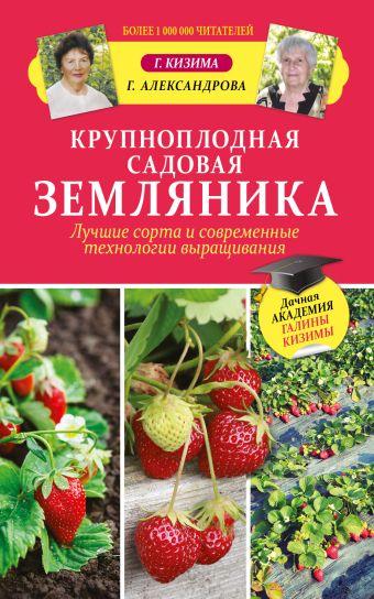 Крупноплодная садовая земляника. Лучшие сорта и современные технологии выращивания Кизима Г.А.