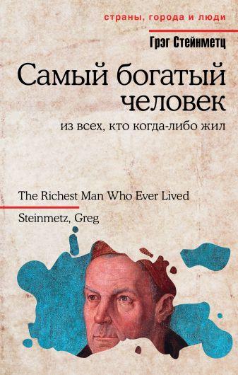 Грэг Стейнметц - Самый богатый человек из всех, кто когда-либо жил обложка книги
