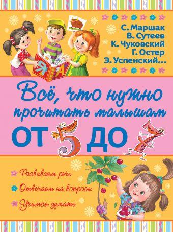 Всё, что нужно прочитать малышам от 5 до 7 С. Маршак, А. Барто, В. Сутеев, Г. Остер