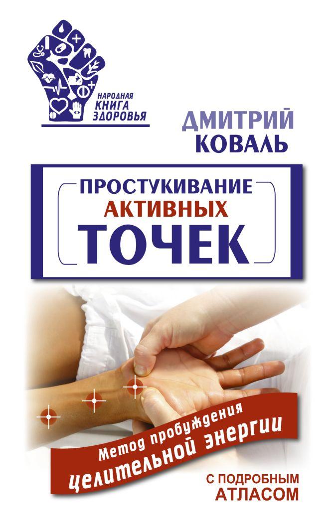 Дмитрий Коваль - Простукивание активных точек. Метод пробуждения целительной энергии. С подробным атласом обложка книги