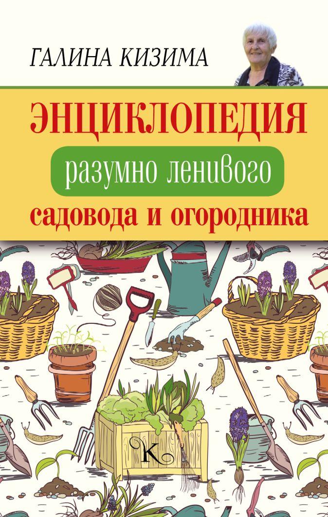 Кизима Г.А. - Энциклопедия разумно ленивого садовода и огородника обложка книги