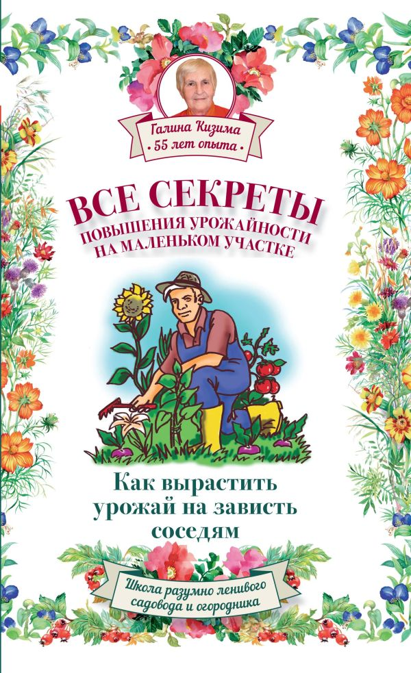Все секреты повышения урожайности на маленьком участке. Как вырастить урожай на зависть соседям Слуцкий А.Л., Кизима Г.А.