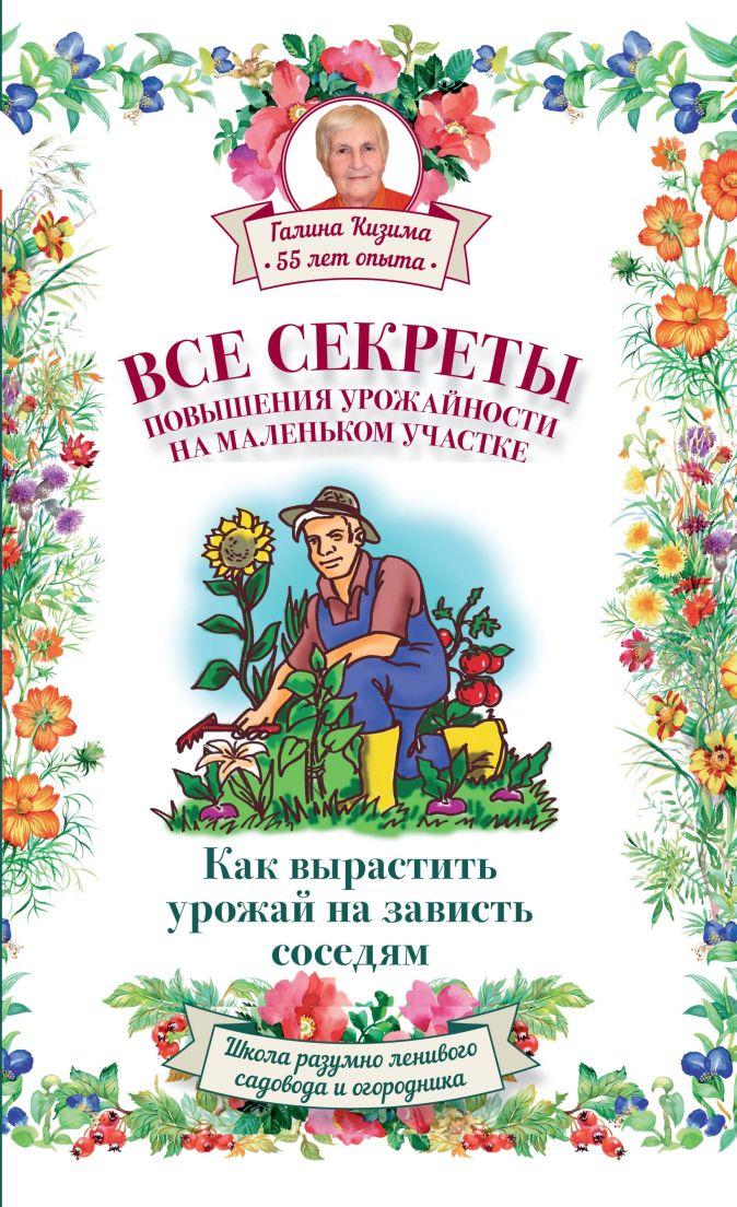 Слуцкий А.Л., Кизима Г.А. - Все секреты повышения урожайности на маленьком участке. Как вырастить урожай на зависть соседям обложка книги