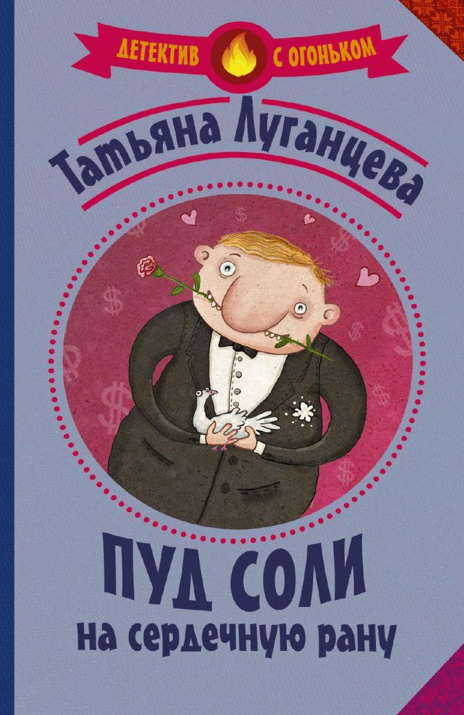 Татьяна Луганцева - Пуд соли на сердечную рану обложка книги