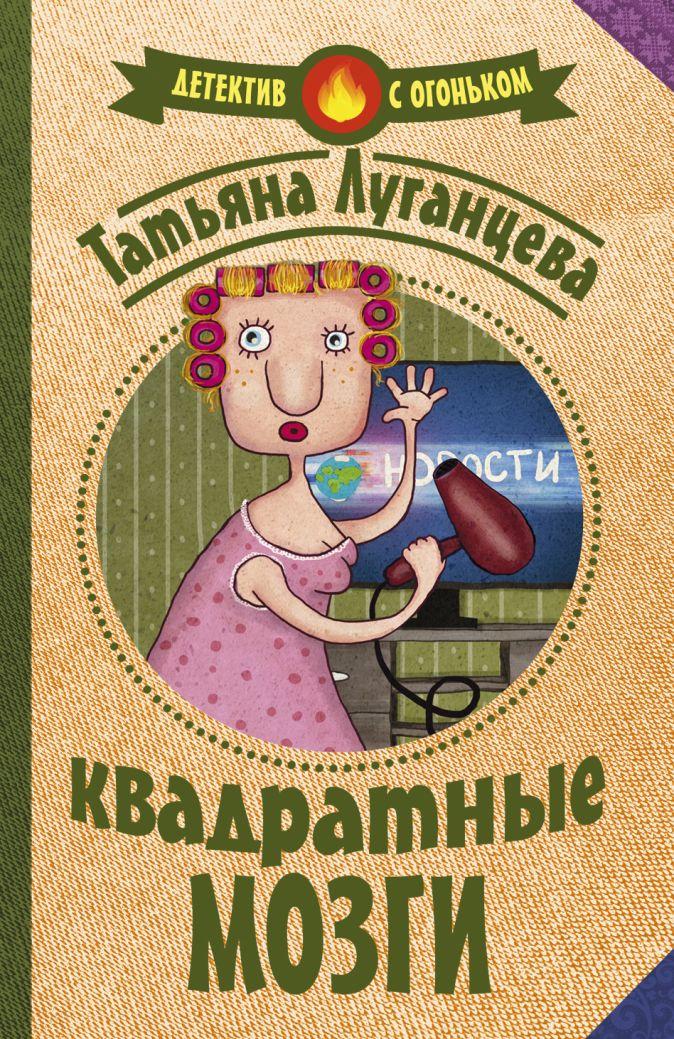 Татьяна Луганцева - Квадратные мозги обложка книги