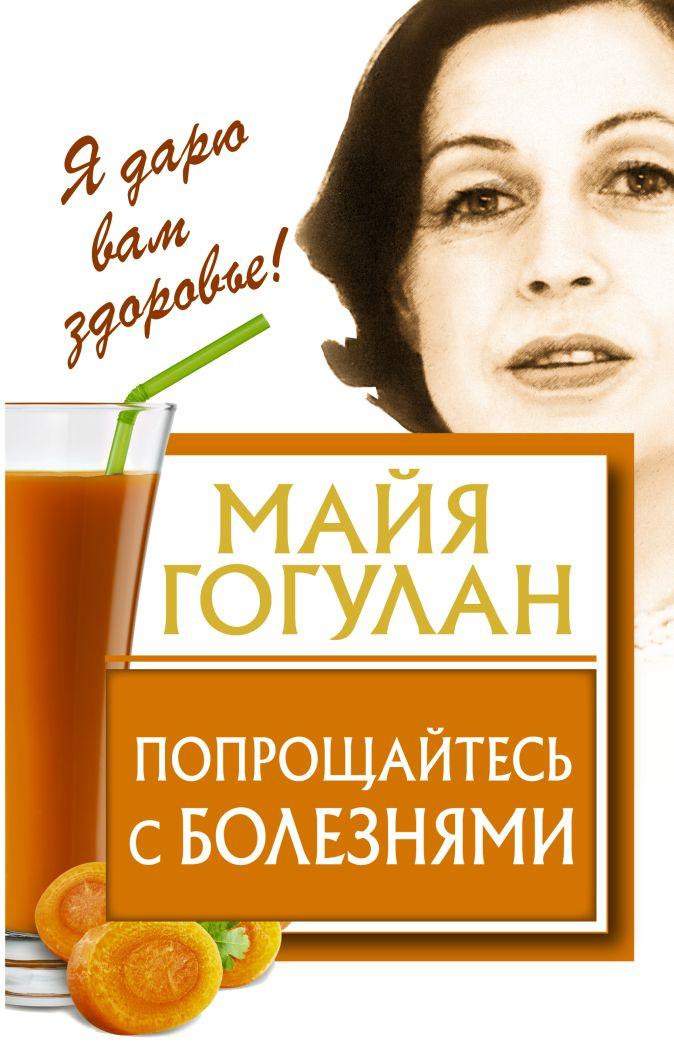 Майя Гогулан - Попрощайтесь с болезнями обложка книги